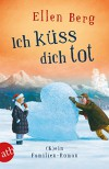 Ich küss dich tot: (K)ein Familien-Roman - Ellen Berg