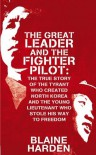 The Great Leader and the Fighter Pilot: The True Story of the Tyrant Who Created North Korea and The Young Lieutenant Who Stole His Way to Freedom - Blaine Harden