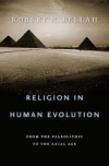 Religion in Human Evolution: From the Paleolithic to the Axial Age - Robert N. Bellah