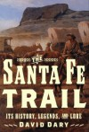 The Santa Fe Trail: Its History, Legends, and Lore - David Dary
