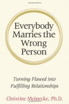 Everybody Marries the Wrong Person: From Infatuation and Disenchantment to Mature Love - Christine Meinecke