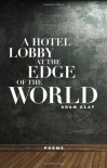 A Hotel Lobby at the Edge of the World: Poems - Adam Clay