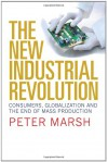 The New Industrial Revolution: Consumers, Globalization and the End of Mass Production - Peter Marsh