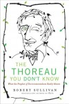 The Thoreau You Don't Know: What the Prophet of Environmentalism Really Meant - Robert Sullivan