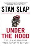 Under the Hood: How to Fire Up or Fine-tune Your Employee Culture for Maximum Performance - Stan Slap