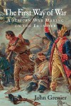 The First Way of War: American War Making on the Frontier, 1607-1814 - John Grenier