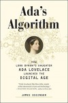 Ada's Algorithm: How Lord Byron's Daughter Ada Lovelace Launched the Digital Age - James Essinger