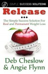 Release: The Simple Success Solution for Real and Permanent Weight Loss - Angie Flynn, Deb Cheslow
