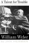 A Talent For Trouble: The Life Of Hollywood's Most Acclaimed Director, William Wyler - Jan Herman