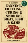 A Guide to Canning, Freezing, Curing & Smoking Meat, Fish & Game - Wilbur F. Eastman