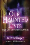 Our Haunted Lives: True Life Ghost Stories - Jeff Belanger