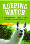 Keeping Watch: 30 Sheep, 24 Rabbits, 2 Llamas, 1 Alpaca, and a Shepherdess with a Day Job - Kathryn A. Sletto