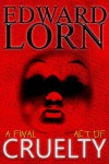A Final Act of Cruelty: Episodes Six - Ten - Edward Lorn