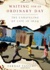 Waiting for an Ordinary Day: The Unraveling of Life in Iraq - Farnaz Fassihi