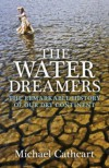 The Water Dreamers: The Remarkable History Of Our Dry Continent - Michael Cathcart