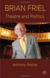 Brian Friel: Theatre and Politics - Anthony Roche