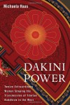 Dakini Power: Twelve Extraordinary Women Shaping the Transmission of Tibetan Buddhism in the West - Michaela Haas