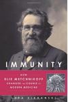 Immunity: How Elie Metchnikoff Changed the Course of Modern Medicine - Luba Vikhanski