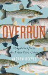 Overrun: Dispatches from the Asian Carp Crisis - Andrew Reeves