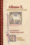 Alfonso X, the Justinian of His Age: Law and Justice in Thirteenth-Century Castile - Joseph F. O'Callaghan