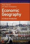 Economic Geography: A Critical Introduction - Trevor J Barnes, Brett Christophers