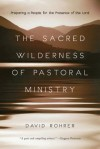 The Sacred Wilderness of Pastoral Ministry: Preparing a People for the Presence of the Lord - David Rohrer