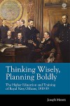 Thinking Wisely, Planning Boldly: The Higher Education and Training of Royal Navy Officers, 1919-39 - Joseph Moretz