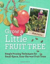Grow a Little Fruit Tree: Simple Pruning Techniques for Small-Space, Easy-Harvest Fruit Trees - Ann Ralph