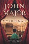 My Old Man: A Personal Journey Into Music Hall. John Major - John Roy Major