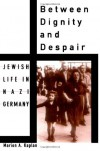 Between Dignity and Despair: Jewish Life in Nazi Germany - Marion A. Kaplan