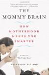 The Mommy Brain: How Motherhood Makes Us Smarter - Katherine Ellison
