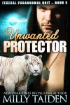 Unwanted Protector: Shape Shifter Paranormal Romance (Federal Paranormal Unit Book 3) - Milly Taiden