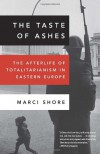 The Taste of Ashes: The Afterlife of Totalitarianism in Eastern Europe - Marci Shore