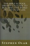 The Bible School Dropout's Guide to Building the Word of God in my Life: Electronic Edition - Stephen Olar