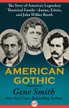 American Gothic: The Story of America's Legendary Theatrical Family-Junius, Edwin, and John Wilkes Booth - Gene Smith