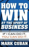 How to Win at the Sport of Business: If I Can Do It, You Can Do It - Mark Cuban