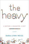 The Heavy: A Mother, A Daughter, A Diet--A Memoir - Dara-Lynn Weiss