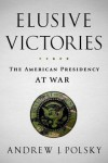 Elusive Victories: the American Presidency at War - Andrew J. Polsky
