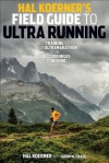Hal Koerner's Field Guide to Ultrarunning: Training for an Ultramarathon from 50K to 100 Miles and Beyond - Hal Koerner