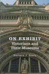 On Exhibit on Exhibit: Victorians and Their Museums - Barbara J. Black