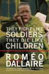 They Fight Like Soldiers, They Die Like Children: The Global Quest to Eradicate the Use of Child Soldiers - Roméo Dallaire