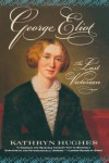 George Eliot: The Last Victorian - Kathryn Hughes