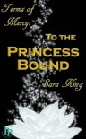 To the Princess Bound (Terms of Mercy, #1) - Sara  King