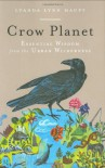 Crow Planet: Essential Wisdom from the Urban Wilderness - Lyanda Lynn Haupt