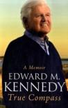 True Compass: A Memoir - Senator Edward M. Kennedy, Edward Moore Kennedy