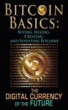 Bitcoin Basics: Buying, Selling, Creating and Investing Bitcoins - The Digital Currency of the Future (bitcoin, bitcoin beginner, bitcoin mining) - Benjamin Tideas