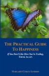 The Practical Guide to Happiness, If You Don't Like How You're Feeling, Think Again - Margaret Curley Sanborn
