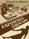 Uncommon Grounds (Maggy Thorsen Mystery #1) - Sandra Balzo