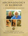 Archaeology Is Rubbish: A Beginner's Guide - Tony Robinson;Mick Aston;Michael Aston
