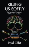 Killing Us Softly: The Sense and Nonsense of Alternative Medicine - Paul A. Offit